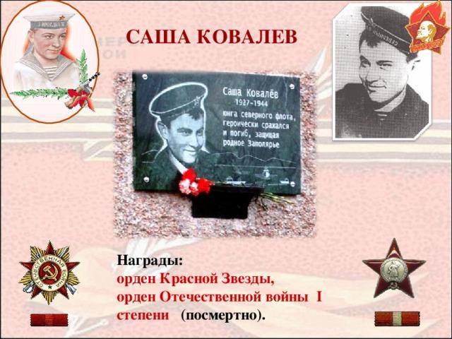 САША КОВАЛЕВ Награды:  орден Красной Звезды, орден Отечественной войны I степени (посмертно).