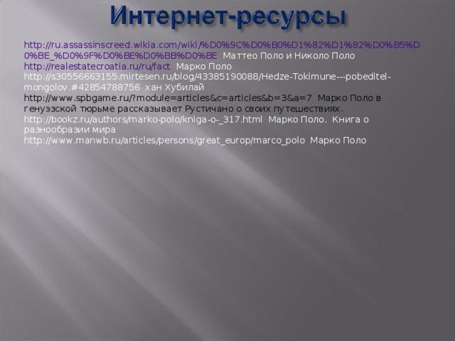 http :// ru . assassinscreed . wikia . com / wiki /% D 0%9 C % D 0% B 0% D 1%82% D 1%82% D 0% B 5% D 0% BE _% D 0%9 F % D 0% BE % D 0% BB % D 0% BE Маттео Поло и Николо Поло http://realestatecroatia.ru/ru/fact Марко Поло http://s30556663155.mirtesen.ru/blog/43385190088/Hedze-Tokimune---pobeditel-mongolov.#42854788756 хан Хубилай http://www.spbgame.ru/?module=articles&c=articles&b=3&a=7 Марко Поло в генуэзской тюрьме рассказывает Рустичано о своих путешествиях. http://bookz.ru/authors/marko-polo/kniga-o-_317.html Марко Поло. Книга о разнообразии мира http://www.manwb.ru/articles/persons/great_europ/marco_polo Марко Поло