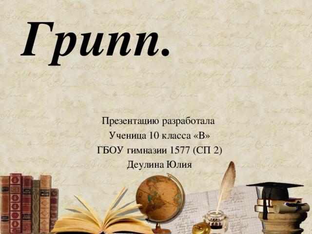 Грипп. Презентацию разработала Ученица 10 класса «В» ГБОУ гимназии 1577 (СП 2) Деулина Юлия