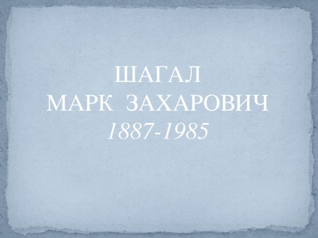 ШАГАЛ МАРК ЗАХАРОВИЧ 1887-1985