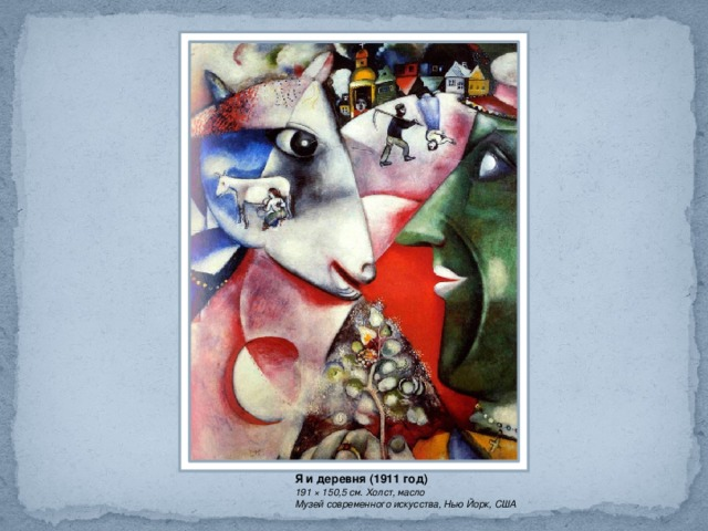 Я и деревня (1911 год) 191 × 150,5 см. Холст, масло Музей современного искусства, Нью Йорк, США
