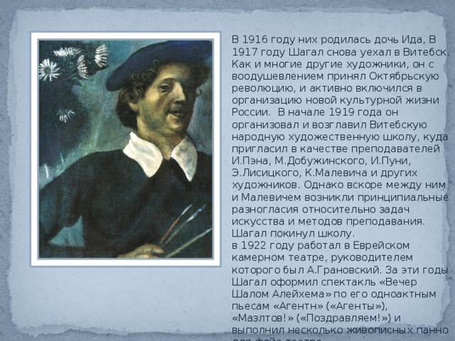 В 1916 году них родилась дочь Ида, В 1917 году Шагал снова уехал в Витебск. Как и многие другие художники, он с воодушевлением принял Октябрьскую революцию, и активно включился в организацию новой культурной жизни России. В начале 1919 года он организовал и возглавил Витебскую народную художественную школу, куда пригласил в качестве преподавателей И.Пэна, М.Добужинского, И.Пуни, Э.Лисицкого, К.Малевича и других художников. Однако вскоре между ним и Малевичем возникли принципиальные разногласия относительно задач искусства и методов преподавания. Шагал покинул школу. в 1922 году работал в Еврейском камерном театре, руководителем которого был А.Грановский. За эти годы Шагал оформил спектакль «Вечер Шалом Алейхема» по его одноактным пьесам «Агентн» («Агенты»), «Мазлтов!» («Поздравляем!») и выполнил несколько живописных панно для фойе театра.