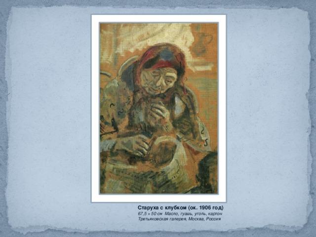 Старуха с клубком (ок. 1906 год) 67,5 × 50 см Масло, гуашь, уголь, картон  Третьяковская галерея, Москва, Россия
