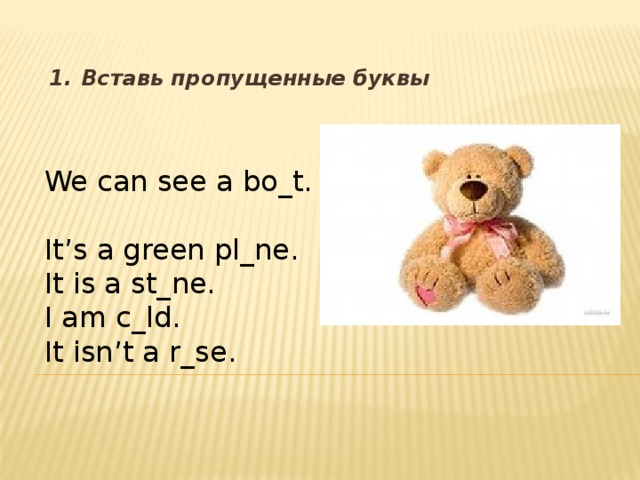 1.  Вставь пропущенные буквы We can see a bo_t. It's a green pl_ne. It is a st_ne. I am c_ld. It isn't a r_se.