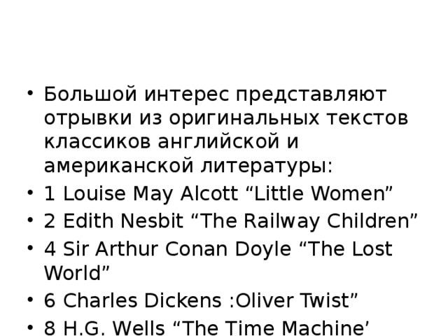 """Большой интерес представляют отрывки из оригинальных текстов классиков английской и американской литературы: 1 Louise May Alcott """"Little Women"""" 2 Edith Nesbit """"The Railway Children"""" 4 Sir Arthur Conan Doyle """"The Lost World"""" 6 Charles Dickens :Oliver Twist"""" 8 H.G. Wells """"The Time Maсhine'"""