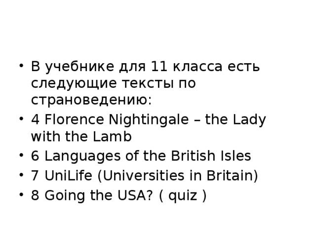 В учебнике для 11 класса есть следующие тексты по страноведению: 4 Florence Nightingale – the Lady with the Lamb 6 Languages of the British Isles 7 UniLife (Universities in Britain) 8 Going the USA? ( quiz )