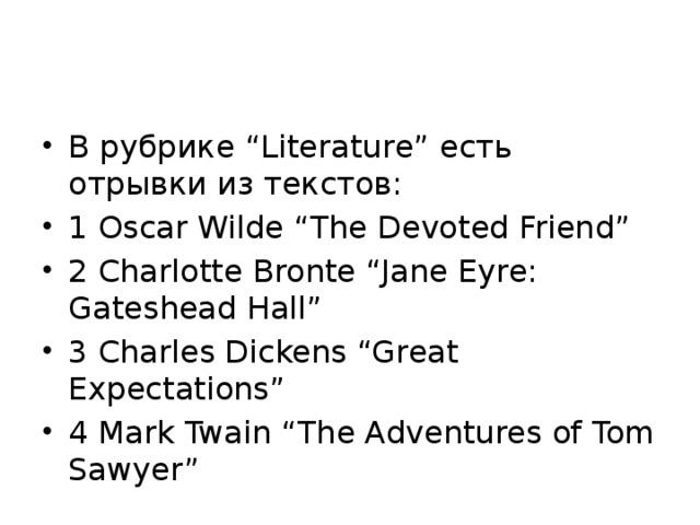 "В рубрике ""Literature"" есть отрывки из текстов: 1 Oscar Wilde ""The Devoted Friend"" 2 Charlotte Bronte ""Jane Eyre: Gateshead Hall"" 3 Charles Dickens ""Great Expectations"" 4 Mark Twain ""The Adventures of Tom Sawyer"""