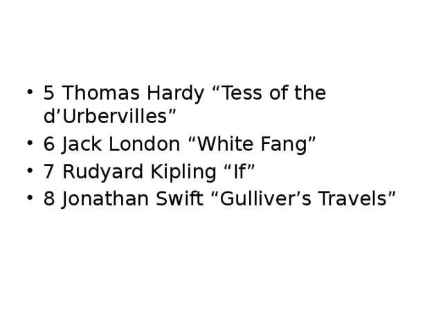 "5 Thomas Hardy ""Tess of the d'Urbervilles"" 6 Jack London ""White Fang"" 7 Rudyard Kipling ""If"" 8 Jonathan Swift ""Gulliver's Travels"""
