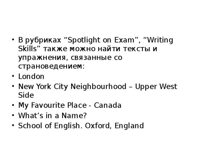 """В рубриках """"Spotlight on Exam"""", """"Writing Skills"""" также можно найти тексты и упражнения, связанные со страноведением: London New York City Neighbourhood – Upper West Side My Favourite Place - Canada What's in a Name? School of English. Oxford, England"""