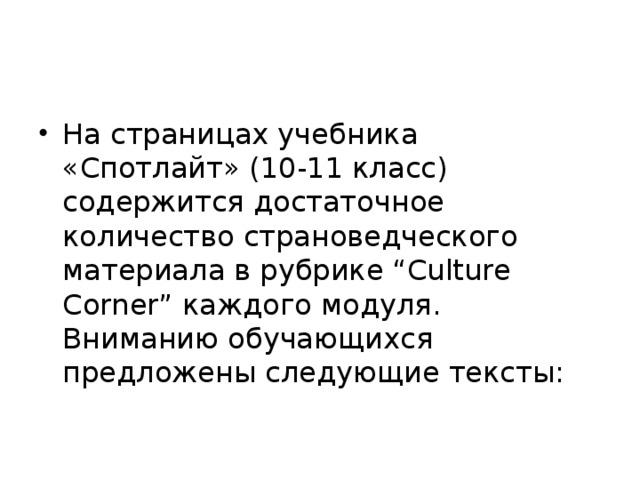 """На страницах учебника «Спотлайт» (10-11 класс) содержится достаточное количество страноведческого материала в рубрике """"Culture Corner"""" каждого модуля. Вниманию обучающихся предложены следующие тексты:"""