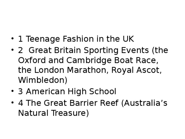 1 Teenage Fashion in the UK 2 Great Britain Sporting Events (the Oxford and Cambridge Boat Race, the London Marathon, Royal Ascot, Wimbledon) 3 American High School 4 The Great Barrier Reef (Australia's Natural Treasure)