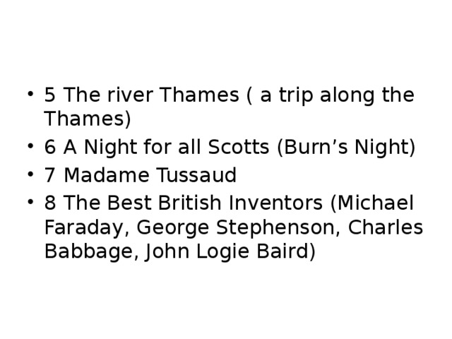 5 The river Thames ( a trip along the Thames) 6 A Night for all Scotts (Burn's Night) 7 Madame Tussaud 8 The Best British Inventors (Michael Faraday, George Stephenson, Charles Babbage, John Logie Baird)