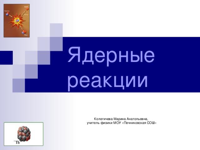 Ядерные реакции Колегичева Марина Анатольевна,  учитель физики МОУ «Печниковская СОШ»