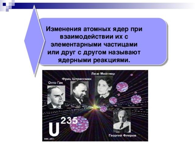 Изменения атомных ядер при взаимодействии их с элементарными частицами или друг с другом называют ядерными реакциями.