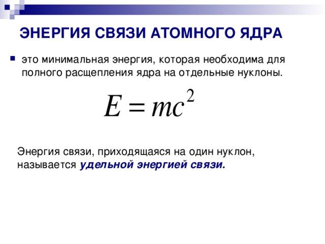 ЭНЕРГИЯ СВЯЗИ АТОМНОГО ЯДРА это минимальная энергия, которая необходима для полного расщепления ядра на отдельные нуклоны.    Энергия связи, приходящаяся на один нуклон, называется удельной энергией связи.