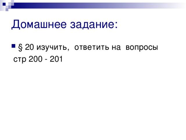 Домашнее задание: § 20 изучить,  ответить на вопросы  стр 200 - 201
