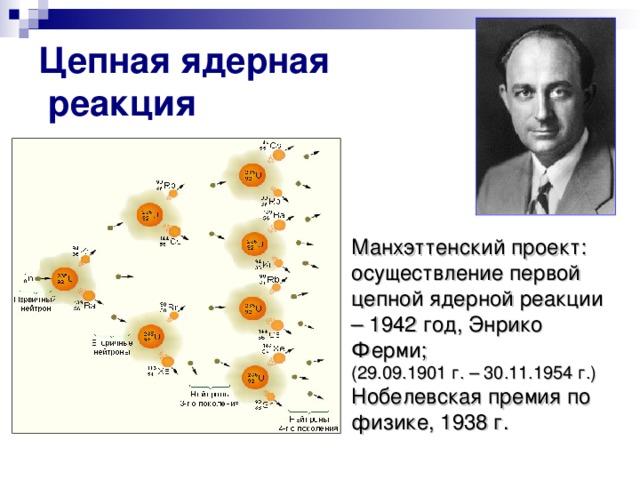 Цепная ядерная  реакция Манхэттенский проект: осуществление первой цепной ядерной реакции – 1942 год, Энрико Ферми; (29.09.1901 г. – 30.11.1954 г.)  Нобелевская премия по физике, 1938 г.