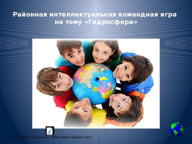 Районная интеллектуальная командная игра  на тему «Гидросфера»