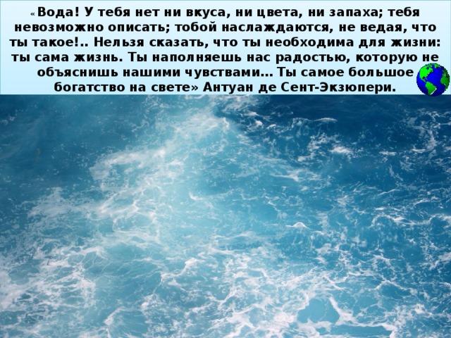 « Вода! У тебя нет ни вкуса, ни цвета, ни запаха; тебя невозможно описать; тобой наслаждаются, не ведая, что ты такое!.. Нельзя сказать, что ты необходима для жизни: ты сама жизнь. Ты наполняешь нас радостью, которую не объяснишь нашими чувствами… Ты самое большое богатство на свете» Антуан де Сент-Экзюпери.