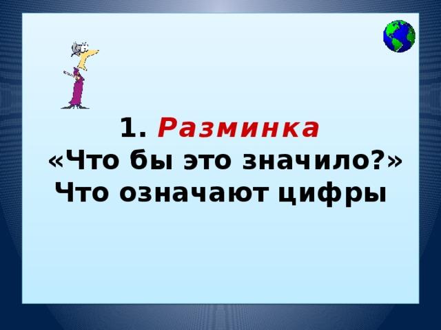 1. Разминка  «Что бы это значило?»  Что означают цифры