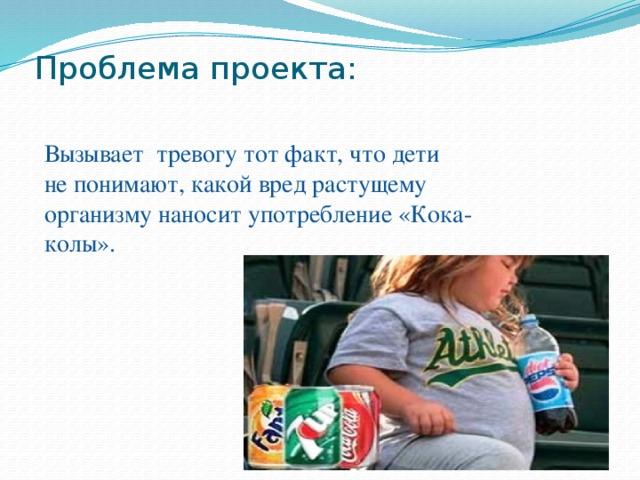 Проблема проекта:   Вызывает тревогу тот факт, что дети не понимают, какой вред растущему организму наносит употребление «Кока-колы».