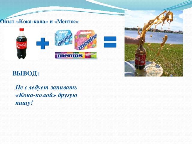 Опыт «Кока-кола» и «Ментос»    ВЫВОД: Не следует запивать «Кока-колой» другую пищу!