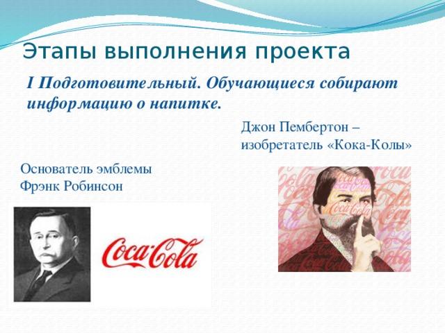 Этапы выполнения проекта   I Подготовительный. Обучающиеся собирают информацию о напитке. Джон Пембертон – изобретатель «Кока-Колы» Основатель эмблемы  Фрэнк Робинсон