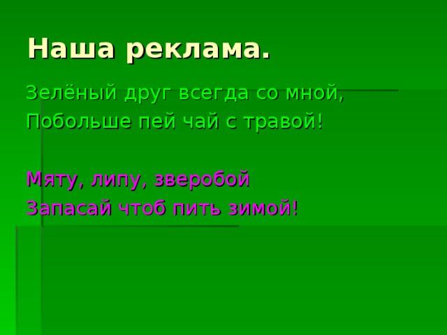 Наша реклама. Зелёный друг всегда со мной, Побольше пей чай с травой! Мяту, липу, зверобой Запасай чтоб пить зимой!