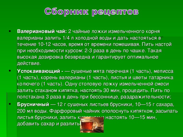 Валериановый чай: 2 чайные ложки измельченного корня валерианы залить 1/4 л холодной воды и дать настояться в течение 10-12 часов, время от времени помешивая. Пить настой при необходимости курсом: 2-3 раза в день по чашке. Такая высокая дозировка безвредна и гарантирует оптимальное действие. Успокаивающий - — сушеные мята перечная (1 часть), мелисса (1 часть), корень валерианы (1 часть), листья и цветы татарника колючего (1 часть). Одну столовую ложку измельченной смеси залить стаканом кипятка, настоять 30 мин, процедить. Пить по полстакана 3 раза в день при бессоннице, раздражительности; Брусничный — 12 г сушеных листьев брусники, 10—15 г сахара, 200 мл воды. Фарфоровый чайник ополоснуть кипятком, засыпать листья брусники, залить кипятком и настоять 10—15 мин, добавить сахар и разлить в чашки.