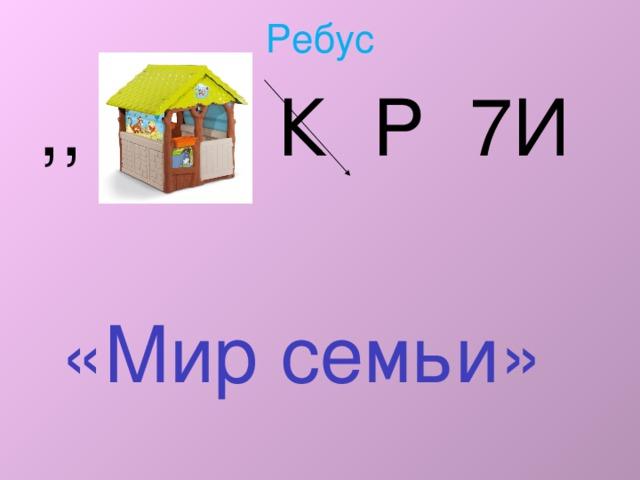 Ребус ,, К Р 7И  «Мир семьи»