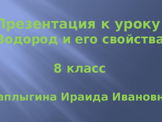 Презентация к уроку «Водород и его свойства»  8 класс  Чаплыгина Ираида Ивановна