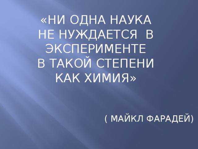 «НИ ОДНА НАУКА  НЕ НУЖДАЕТСЯ В ЭКСПЕРИМЕНТЕ  В ТАКОЙ СТЕПЕНИ  КАК ХИМИЯ»  ( МАЙКЛ ФАРАДЕЙ)