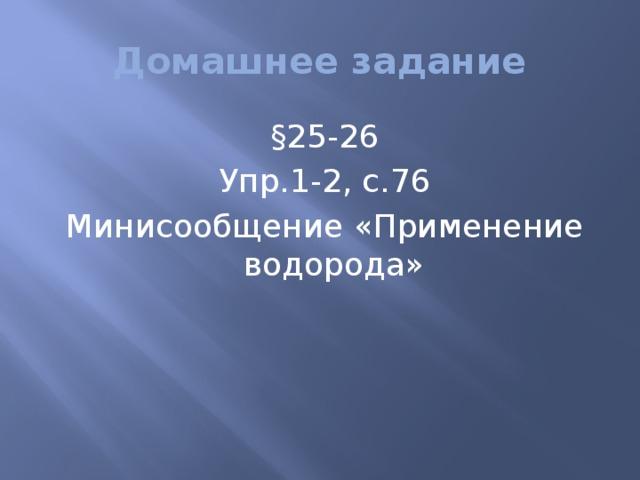 Домашнее задание §25-26 Упр.1-2, с.76 Минисообщение «Применение водорода»