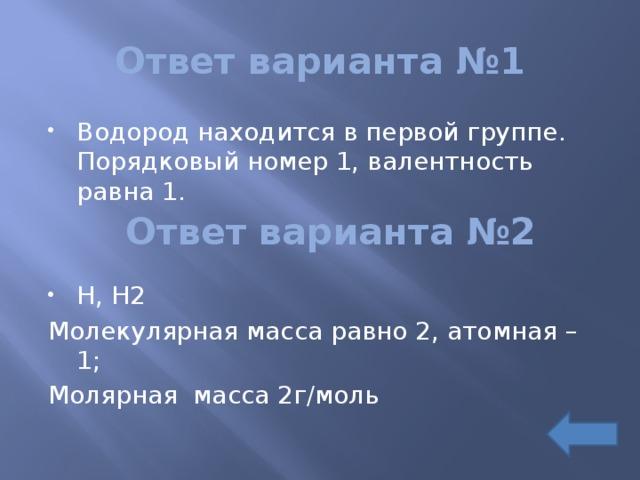 Ответ варианта №1 Водород находится в первой группе. Порядковый номер 1, валентность равна 1. H, H2 Молекулярная масса равно 2, атомная – 1; Молярная масса 2г/моль Ответ варианта №2
