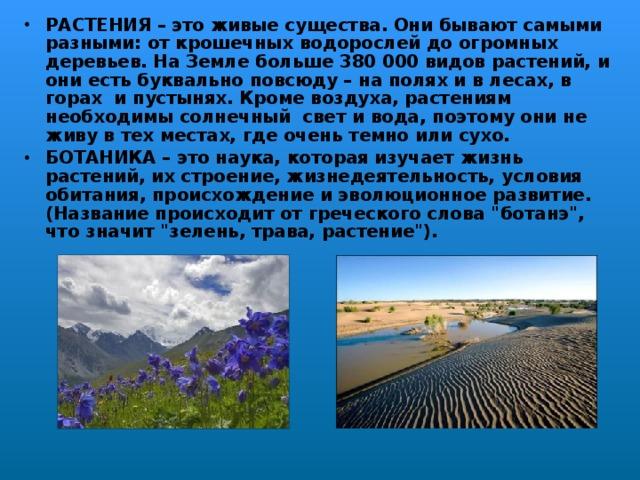 РАСТЕНИЯ – это живые существа. Они бывают самыми разными: от крошечных водорослей до огромных деревьев. На Земле больше 380 000 видов растений, и они есть буквально повсюду – на полях и в лесах, в горах и пустынях. Кроме воздуха, растениям необходимы солнечный свет и вода, поэтому они не живу в тех местах, где очень темно или сухо. БОТАНИКА – это наука, которая изучает жизнь растений, их строение, жизнедеятельность, условия обитания, происхождение и эволюционное развитие. (Название происходит от греческого слова