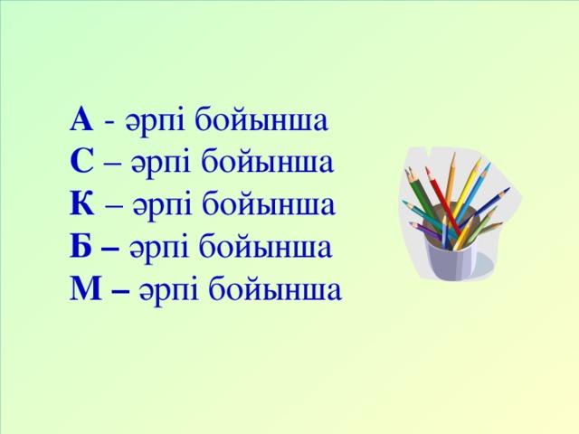 А - әрпі бойынша С – әрпі бойынша К – әрпі бойынша Б – әрпі бойынша М – әрпі бойынша