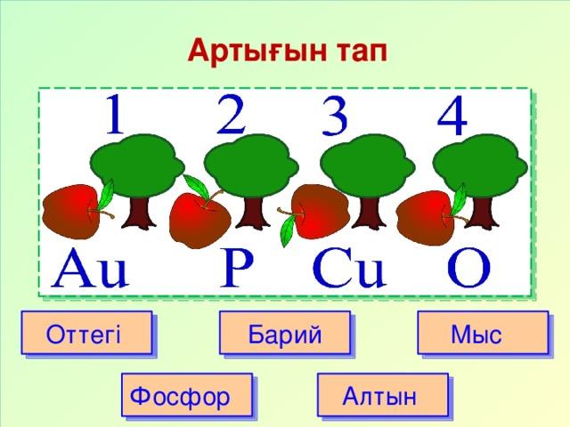 Артығын тап Оттегі Барий Мыс Фосфор Алтын