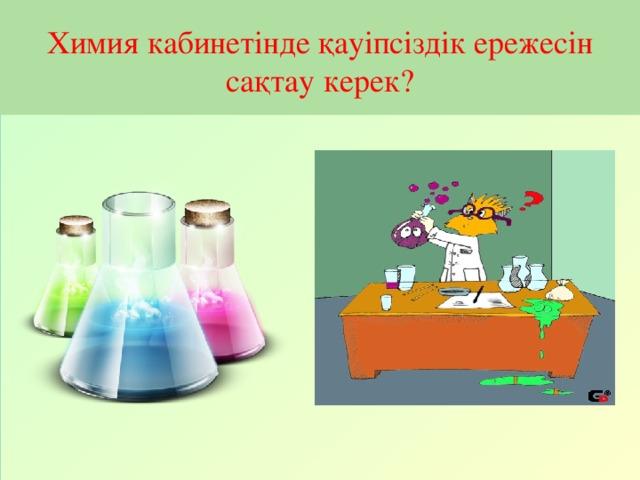 Химия кабинетінде қауіпсіздік ережесін сақтау керек?