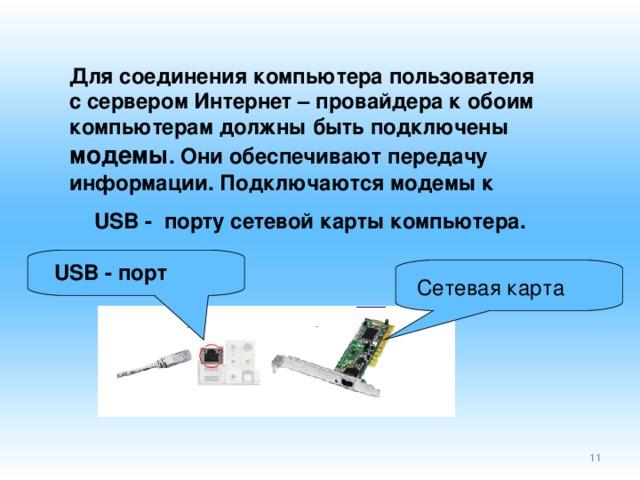 Для соединения компьютера пользователя с сервером Интернет – провайдера к обоим компьютерам должны быть подключены модемы . Они обеспечивают передачу информации. Подключаются модемы к USB -  порту сетевой карты компьютера. USB - порт Сетевая карта