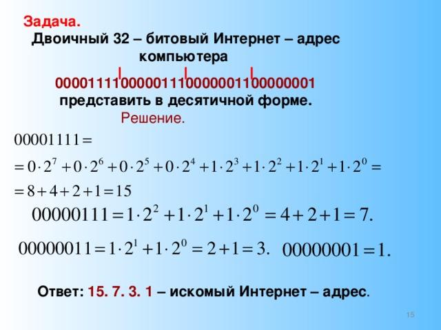 Задача. Двоичный 32 – битовый Интернет – адрес компьютера 00001111000001110000001100000001 представить в десятичной форме. Решение. Ответ: 15. 7. 3. 1 – искомый Интернет – адрес .