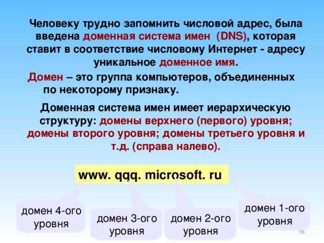 Человеку трудно запомнить числовой адрес, была введена доменная система имен ( DNS) , которая ставит в соответствие числовому Интернет - адресу уникальное доменное имя . Домен  – это группа компьютеров, объединенных по некоторому признаку. Доменная система имен имеет иерархическую структуру: домены верхнего (первого) уровня; домены второго уровня; домены третьего уровня и т.д. (справа налево). www.  qqq.  microsoft.  ru  домен 1-ого уровня домен 4-ого уровня домен 3-ого уровня домен 2-ого уровня