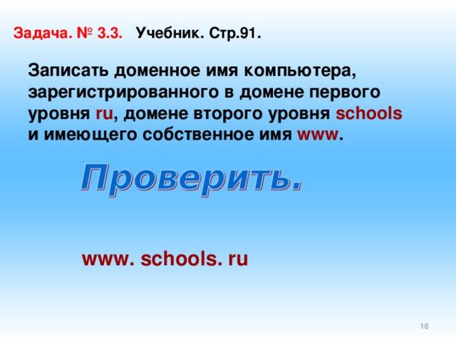 Задача. № 3.3. Учебник. Стр.91. Записать доменное имя компьютера, зарегистрированного в домене первого уровня ru , домене второго уровня schools и имеющего собственное имя www . www . schools . ru