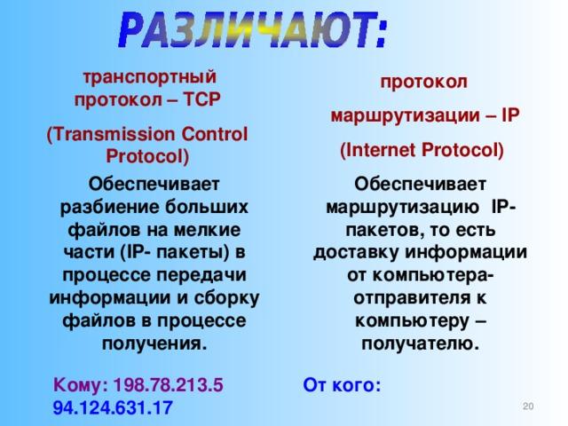 транспортный протокол – TCP (Transmission Control Protocol)  протокол  маршрутизации – IP ( Internet Protocol) Обеспечивает маршрутизацию IP -пакетов, то есть доставку информации от компьютера-отправителя к компьютеру – получателю. Обеспечивает разбиение больших файлов на мелкие части ( IP - пакеты) в процессе передачи информации и сборку файлов в процессе получения. Кому: 198.78.213.5  От кого: 94.124.631.17