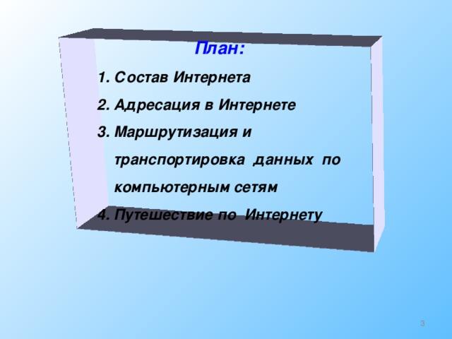 План:  1. Состав Интернета  2. Адресация в Интернете  3. Маршрутизация и  транспортировка данных по  компьютерным сетям  4. Путешествие по Интернету