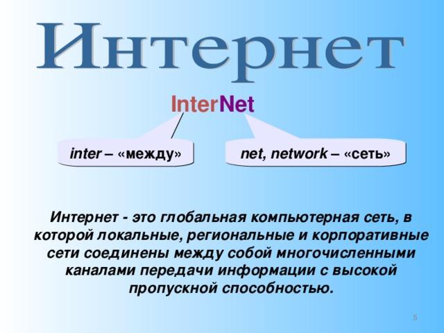 Inter Net inter – «между» net, network – «сеть» Интернет - это глобальная компьютерная сеть, в которой локальные, региональные и корпоративные сети соединены между собой многочисленными каналами передачи информации с высокой пропускной способностью.