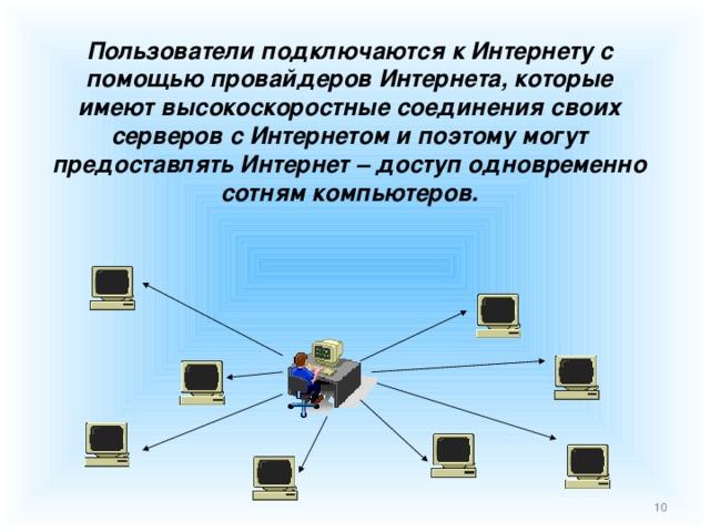 Пользователи подключаются к Интернету с помощью провайдеров Интернета, которые имеют высокоскоростные соединения своих серверов с Интернетом и поэтому могут предоставлять Интернет – доступ одновременно сотням компьютеров.