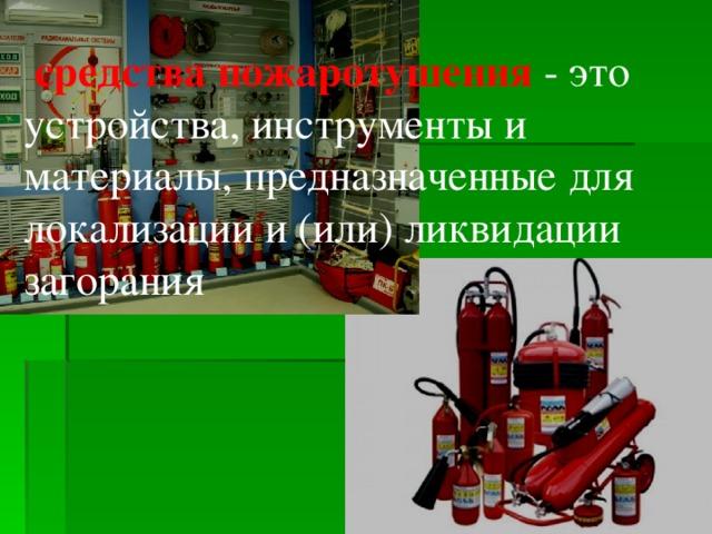 средства пожаротушения - это устройства, инструменты и материалы, предназначенные для локализации и (или) ликвидации загорания