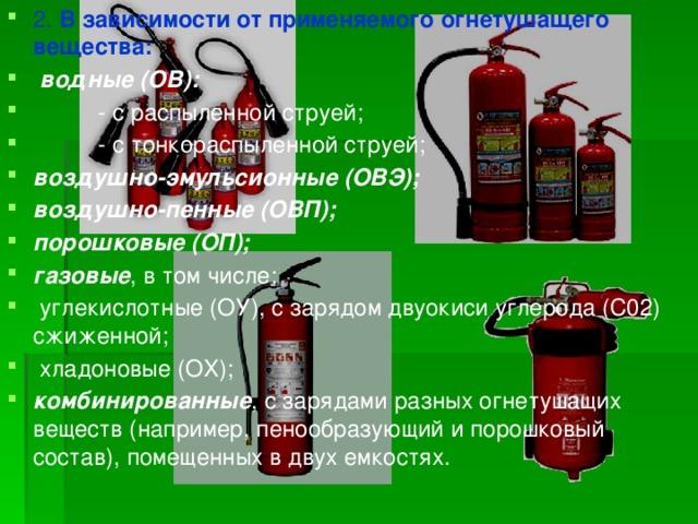 2. В зависимости от применяемого огнетушащего вещества:  водные (ОВ):  - с распыленной струей;  - с тонкораспыленной струей; воздушно-эмульсионные (ОВЭ); воздушно-пенные (ОВП); порошковые (ОП); газовые , в том числе:  углекислотные (ОУ), с зарядом двуокиси углерода (С02) сжиженной;  хладоновые (ОХ); комбинированные , с зарядами разных огнетушащих веществ (например,пенообразующий и порошковый состав), помещенных в двух емкостях.