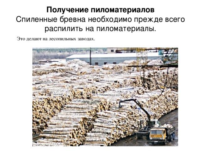 Получение пиломатериалов  Спиленные бревна необходимо прежде всего распилить на пиломатериалы. Это делают на лесопильных заводах.
