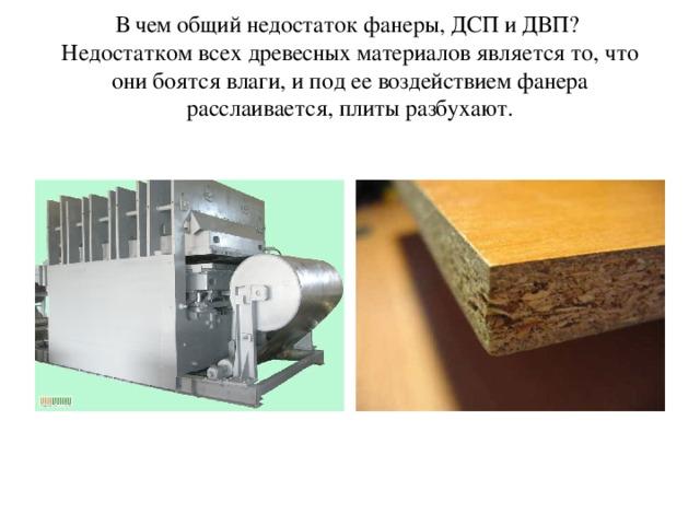 В чем общий недостаток фанеры, ДСП и ДВП?  Недостатком всех древесных материалов является то, что они боятся влаги, и под ее воздействием фанера расслаивается, плиты разбухают.